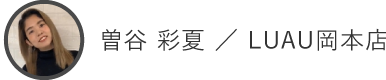曽谷 彩夏 / LUAU岡本店